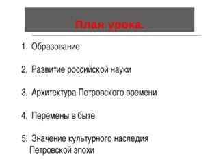 План урока. Образование Развитие российской науки Архитектура Петровского вре