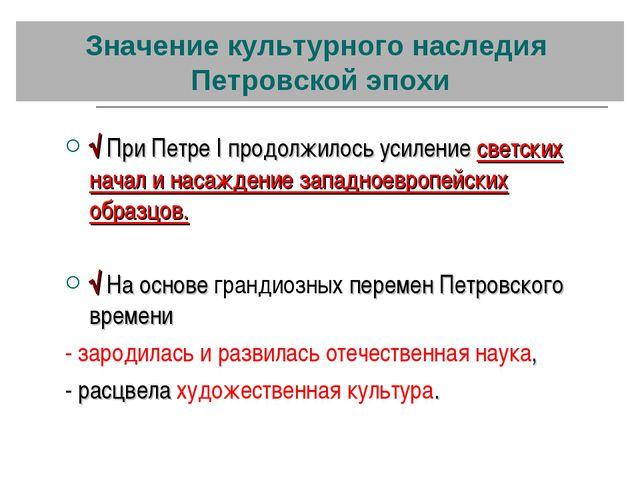 Значение культурного наследия Петровской эпохи √ При Петре I продолжилось уси...