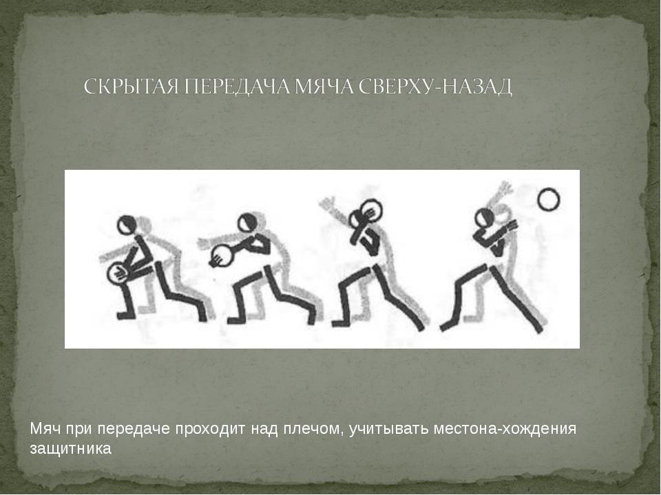 Мяч при передаче проходит над плечом, учитывать местонахождения защитника