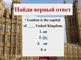 Найди верный ответ London is the capital of ____ United Kingdom. 1.an 2.the