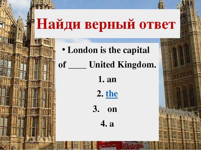 Найди верный ответ London is the capital of ____ United Kingdom. 1.an 2.the...