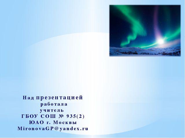 Над презентацией работала учитель ГБОУ СОШ № 935(2) ЮАО г. Москвы MironovaGP@...