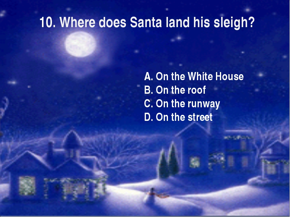 10. Where does Santa land his sleigh? A. On the White House B. On the roof C....