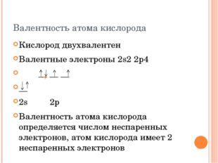 Валентность атома кислорода Кислород двухвалентен Валентные электроны 2s2 2p4