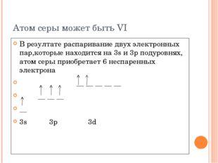 Атом серы может быть VI В резултате распаривание двух электронных пар,которые