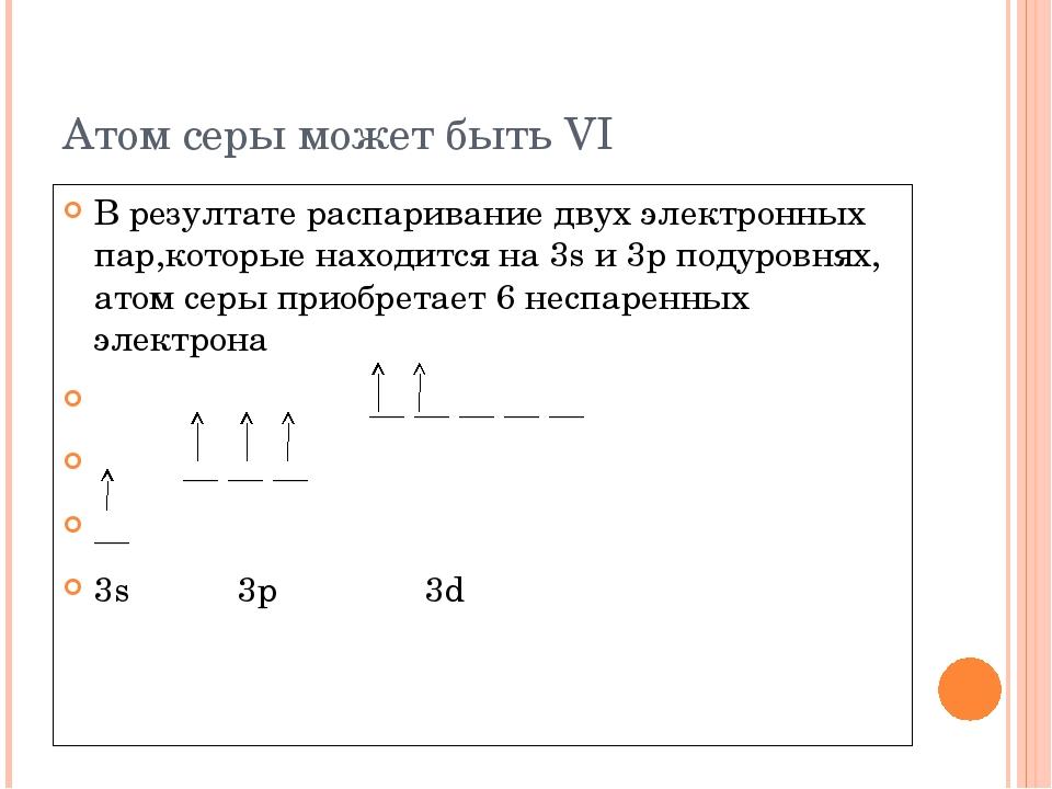 Атом серы может быть VI В резултате распаривание двух электронных пар,которые...