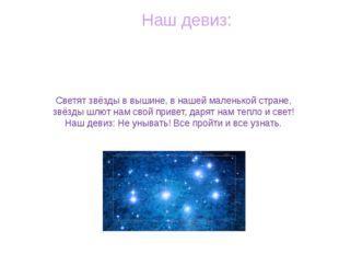 Наш девиз: Светят звёзды в вышине, в нашей маленькой стране, звёзды шлют нам