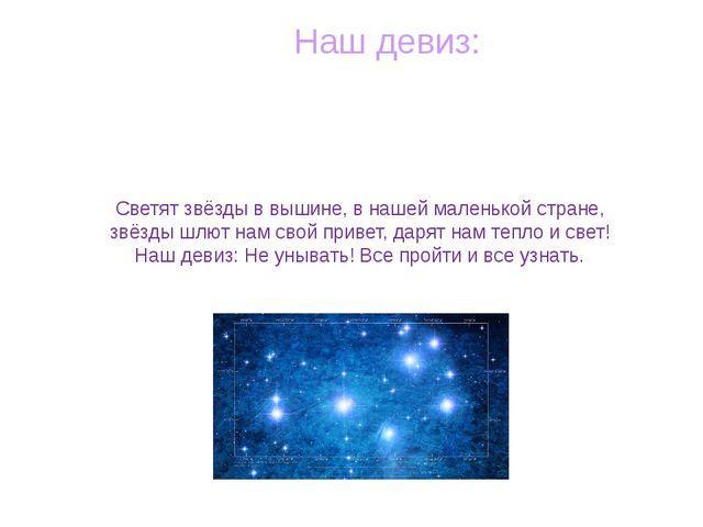Наш девиз: Светят звёзды в вышине, в нашей маленькой стране, звёзды шлют нам...