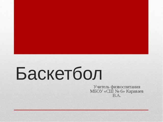 Баскетбол Учитель физвоспитания МБОУ «СШ № 6» Караваев В.А.