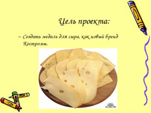 Цель проекта: Создать медаль для сыра, как новый бренд Костромы.
