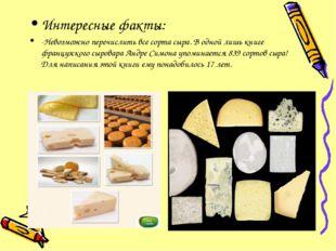 Интересные факты: -Невозможно перечислить все сорта сыра. В одной лишь книге