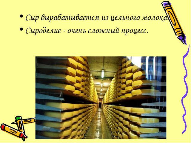 Сыр вырабатывается из цельного молока. Сыроделие - очень сложный процесс.