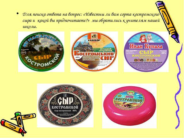 Для поиска ответа на вопрос: «Известны ли вам сорта костромского сыра и какой...