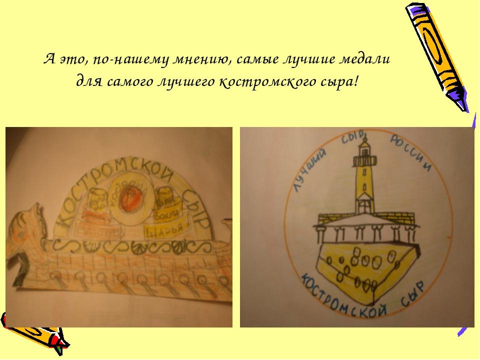 А это, по-нашему мнению, самые лучшие медали для самого лучшего костромского...