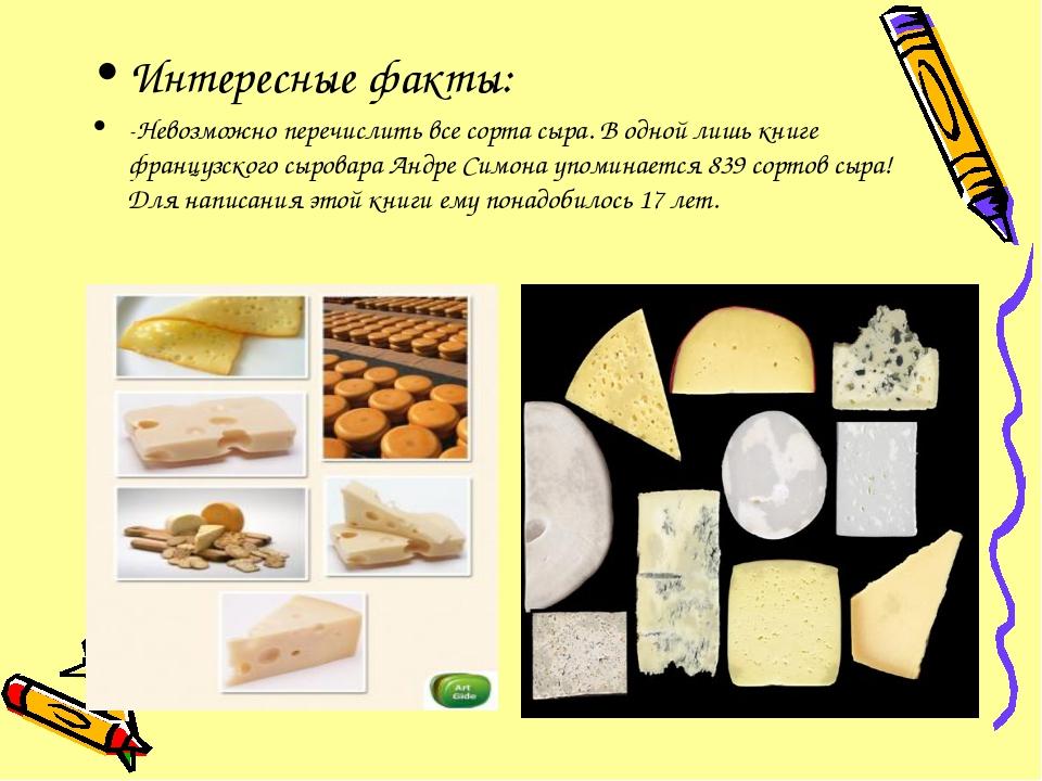 Интересные факты: -Невозможно перечислить все сорта сыра. В одной лишь книге...