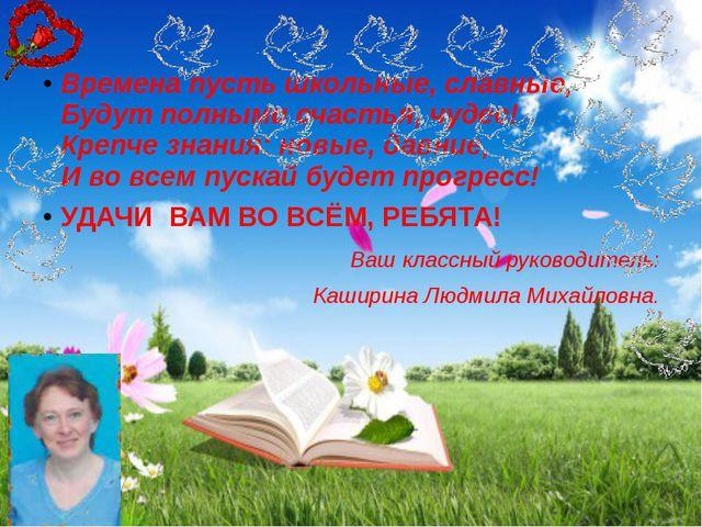 Времена пусть школьные, славные, Будут полными счастья, чудес! Крепче знания...