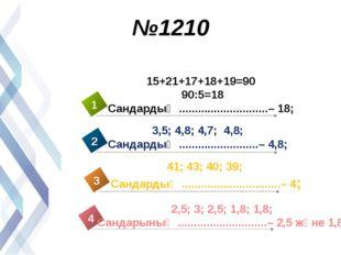 №1210 15+21+17+18+19=90 90:5=18 Сандардың ............................– 18; 3