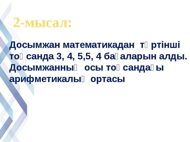 2-мысал: Досымжан математикадан төртінші тоқсанда 3, 4, 5,5, 4 бағаларын алды...