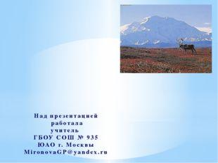 Над презентацией работала учитель ГБОУ СОШ № 935 ЮАО г. Москвы MironovaGP@yan