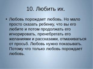 10. Любить их. Любовь порождает любовь. Но мало просто сказать ребенку, что в