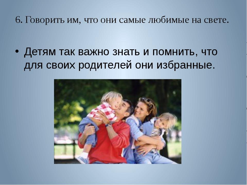 6. Говорить им, что они самые любимые на свете. Детям так важно знать и помни...