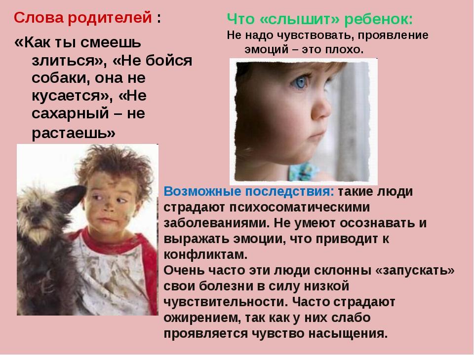 Слова родителей : «Как ты смеешь злиться», «Не бойся собаки, она не кусается»...