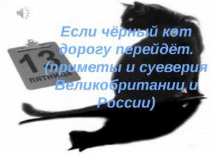 Если чёрный кот дорогу перейдёт. (приметы и суеверия Великобритании и России)