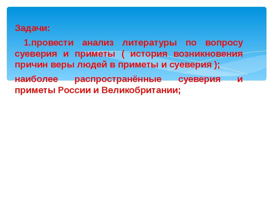 Задачи: 1.провести анализ литературы по вопросу суеверия и приметы ( история...