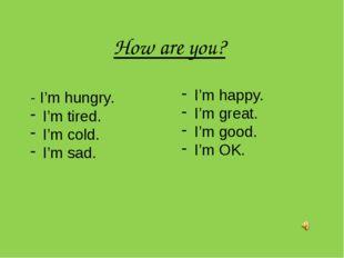 How are you? - I'm hungry. I'm tired. I'm cold. I'm sad. I'm happy. I'm great