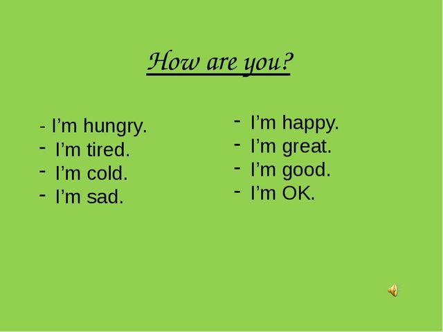 How are you? - I'm hungry. I'm tired. I'm cold. I'm sad. I'm happy. I'm great...