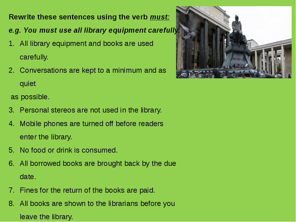 Rewrite these sentences using the verb must: e.g. You must use all library eq...