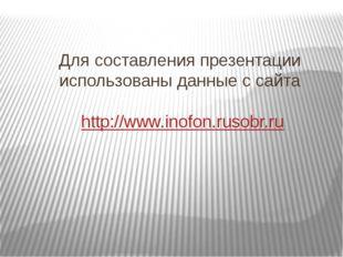 Для составления презентации использованы данные с сайта http://www.inofon.rus