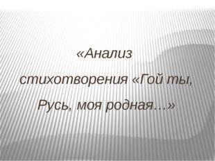 «Анализ стихотворения «Гой ты, Русь, моя родная…»