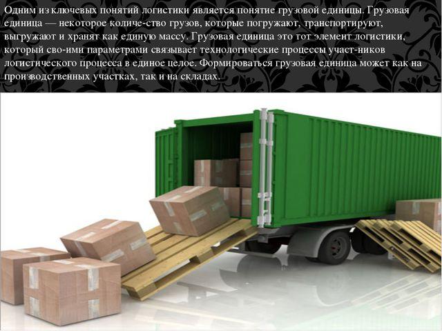 Одним из ключевых понятий логистики является понятие грузовой единицы. Грузов...