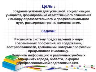Цель : создание условий для успешной социализации учащихся, формирование отве