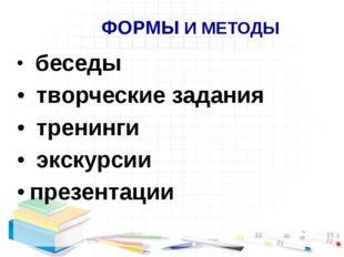 ФОРМЫ И МЕТОДЫ беседы творческие задания тренинги экскурсии презентации