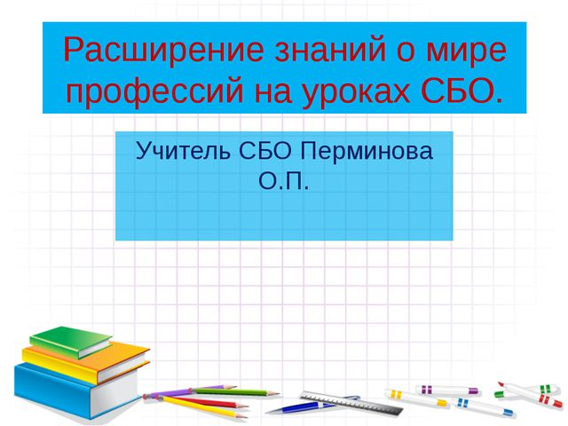 Расширение знаний о мире профессий на уроках СБО. Учитель СБО Перминова О.П.