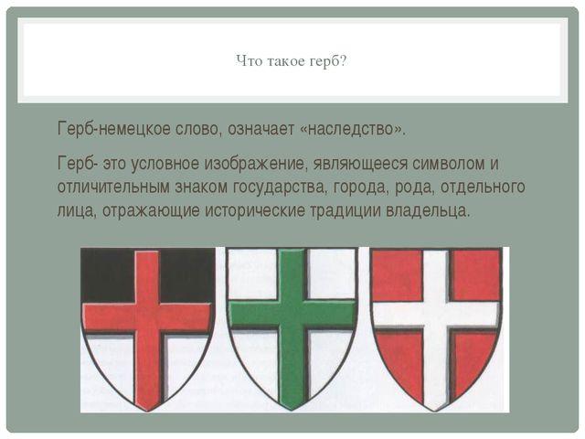 Что такое герб? Герб-немецкое слово, означает «наследство». Герб- это условно...