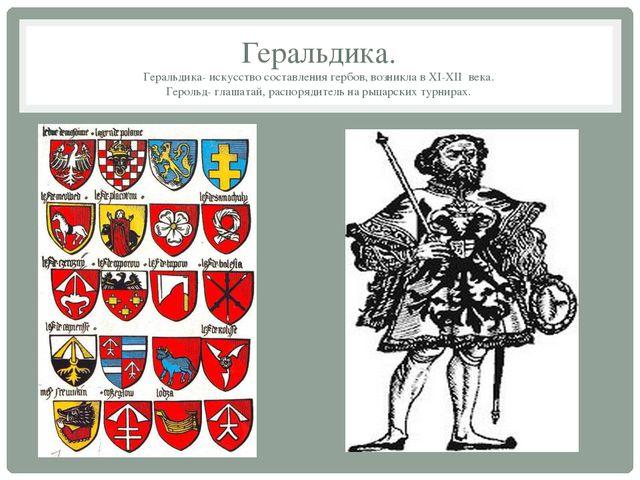 Геральдика. Геральдика- искусство составления гербов, возникла в XI-XII века....