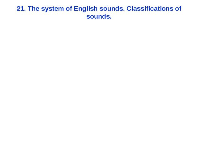 21. The system of English sounds. Classifications of sounds.