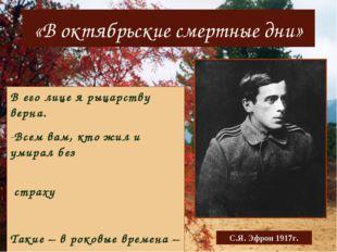 «В октябрьские смертные дни» С.Я. Эфрон 1917г. В его лице я рыцарству верна.