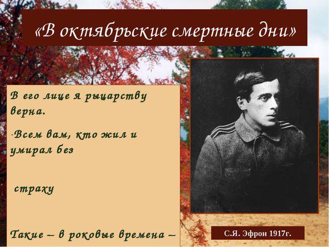 «В октябрьские смертные дни» С.Я. Эфрон 1917г. В его лице я рыцарству верна....