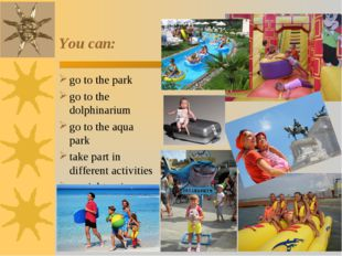 You can: go to the park go to the dolphinarium go to the aqua park take part