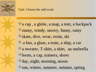 Task: Choose the odd word. a cap , a globe, a map, a tent, a backpack sunny,