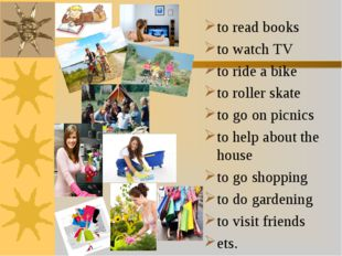 to read books to watch TV to ride a bike to roller skate to go on picnics to