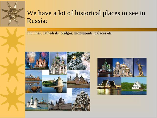 We have a lot of historical places to see in Russia: churches, cathedrals, br...