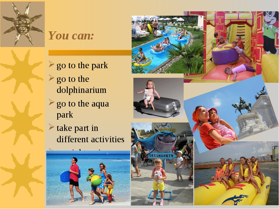 You can: go to the park go to the dolphinarium go to the aqua park take part...