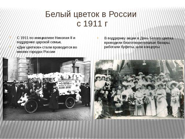 Белый цветок в России с 1911 г С 1911 по инициативе Николая II и поддержке ца...