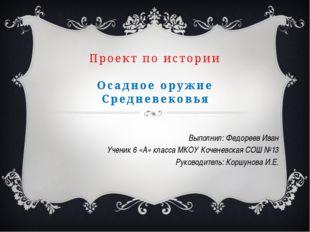 Проект по истории Осадное оружие Средневековья Выполнил: Федореев Иван Учени