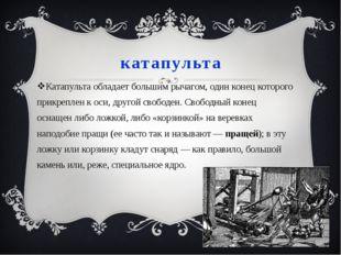 катапульта Катапульта обладает большим рычагом, один конец которого прикрепле
